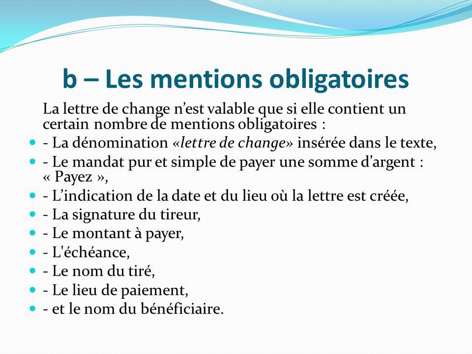 b – Les mentions obligatoires La lettre de change n'est valable que si elle contient un certain nombre de mentions obligatoires : - La dénomination «l