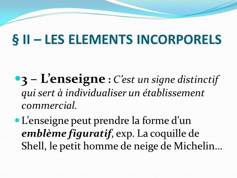 § II – LES ELEMENTS INCORPORELS 3 – L'enseigne : C'est un signe distinctif qui sert à individualiser un établissement commercial. L'enseigne peut pren
