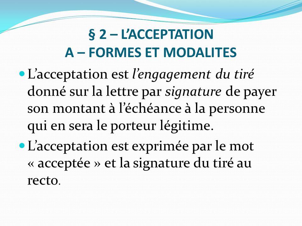 § 2 – L'ACCEPTATION A – FORMES ET MODALITES L'acceptation est l'engagement du tiré donné sur la lettre par signature de payer son montant à l'échéance