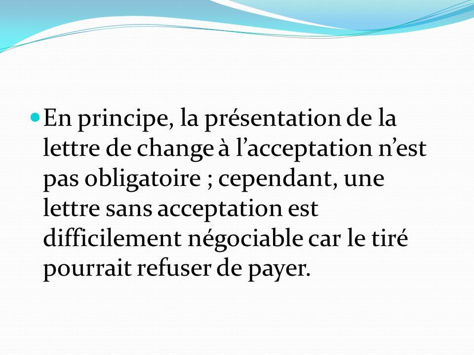 En principe, la présentation de la lettre de change à l'acceptation n'est pas obligatoire ; cependant, une lettre sans acceptation est difficilement n