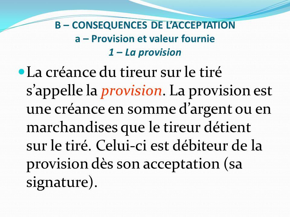 B – CONSEQUENCES DE L'ACCEPTATION a – Provision et valeur fournie 1 – La provision La créance du tireur sur le tiré s'appelle la provision. La provisi