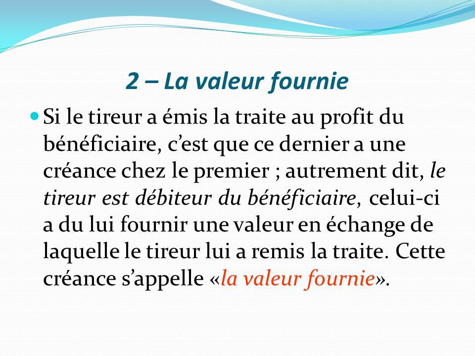 2 – La valeur fournie Si le tireur a émis la traite au profit du bénéficiaire, c'est que ce dernier a une créance chez le premier ; autrement dit, le