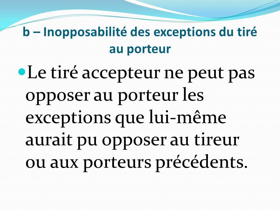 b – Inopposabilité des exceptions du tiré au porteur Le tiré accepteur ne peut pas opposer au porteur les exceptions que lui-même aurait pu opposer au