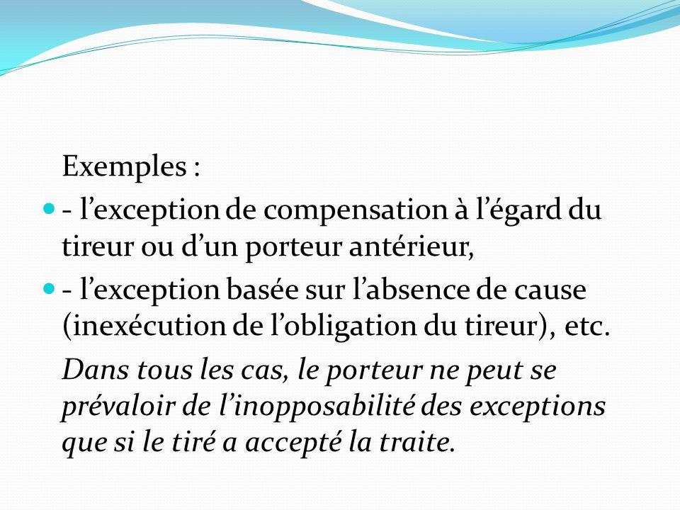 Exemples : - l'exception de compensation à l'égard du tireur ou d'un porteur antérieur, - l'exception basée sur l'absence de cause (inexécution de l'o