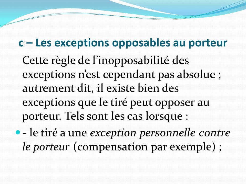 c – Les exceptions opposables au porteur Cette règle de l'inopposabilité des exceptions n'est cependant pas absolue ; autrement dit, il existe bien de