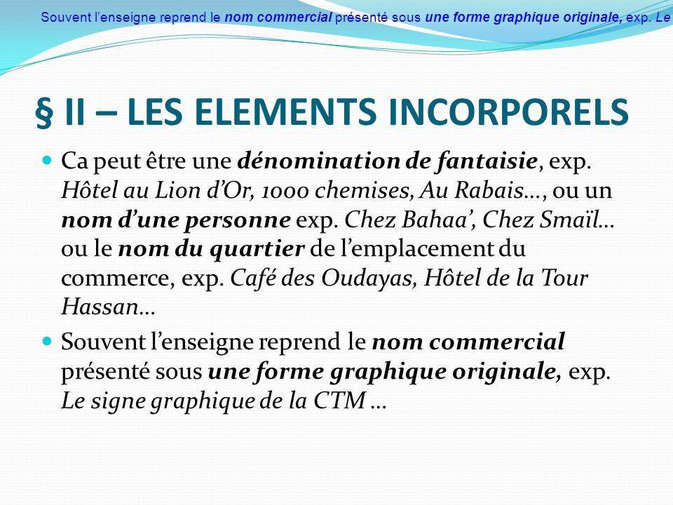 § II – LES ELEMENTS INCORPORELS Ca peut être une dénomination de fantaisie, exp. Hôtel au Lion d'Or, 1000 chemises, Au Rabais…, ou un nom d'une person