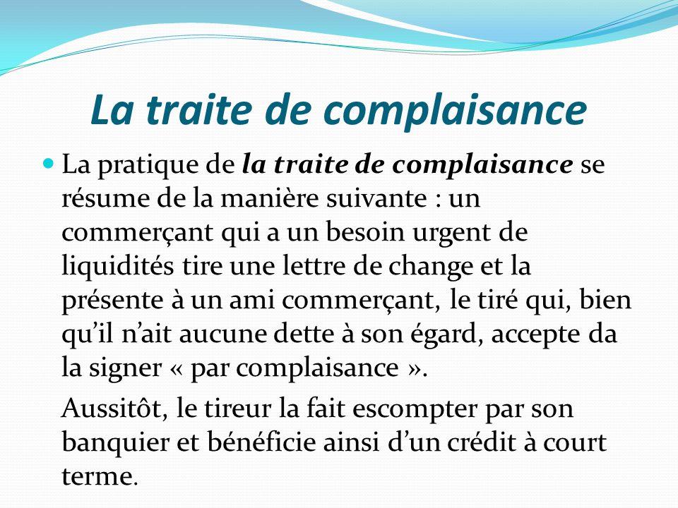 La traite de complaisance La pratique de la traite de complaisance se résume de la manière suivante : un commerçant qui a un besoin urgent de liquidit