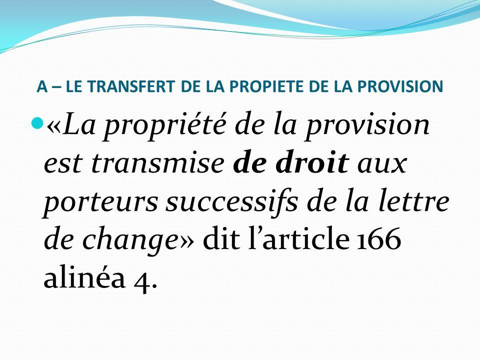 A – LE TRANSFERT DE LA PROPIETE DE LA PROVISION «La propriété de la provision est transmise de droit aux porteurs successifs de la lettre de change» d