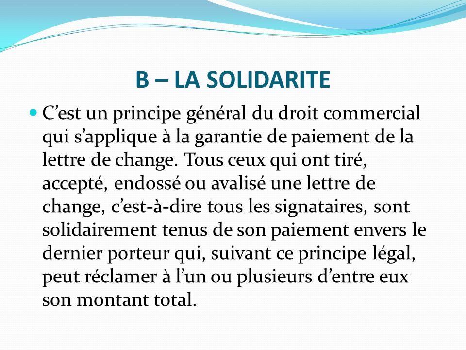 B – LA SOLIDARITE C'est un principe général du droit commercial qui s'applique à la garantie de paiement de la lettre de change. Tous ceux qui ont tir