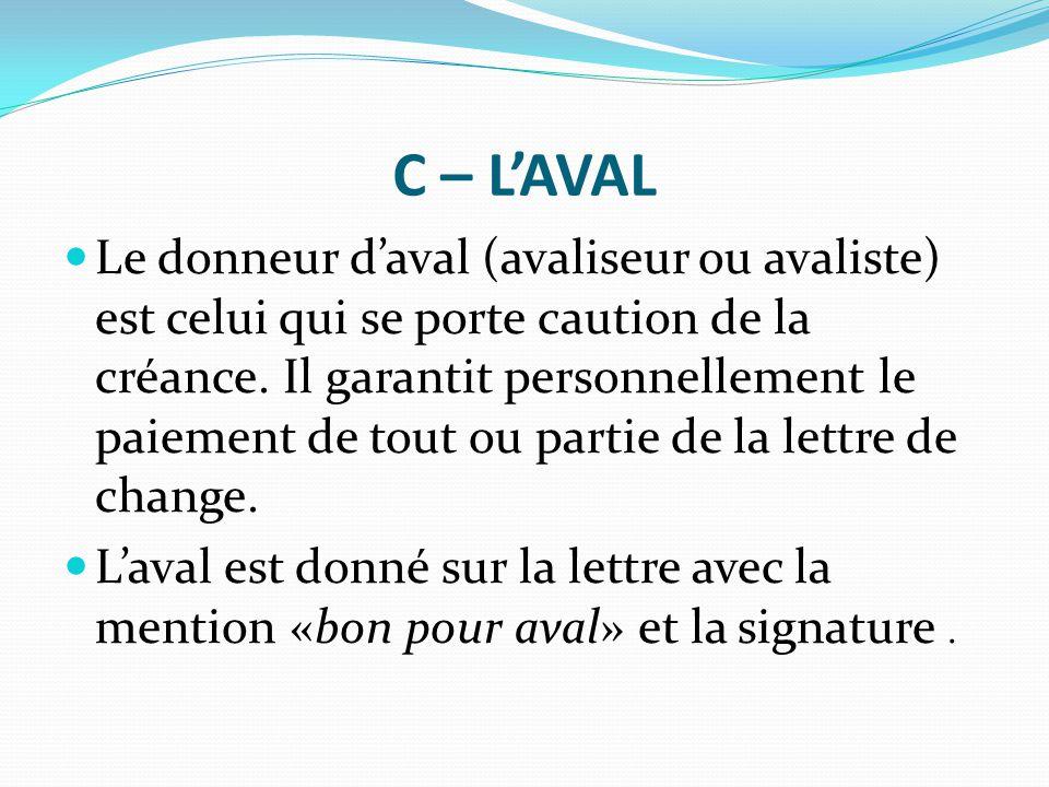 C – L'AVAL Le donneur d'aval (avaliseur ou avaliste) est celui qui se porte caution de la créance. Il garantit personnellement le paiement de tout ou