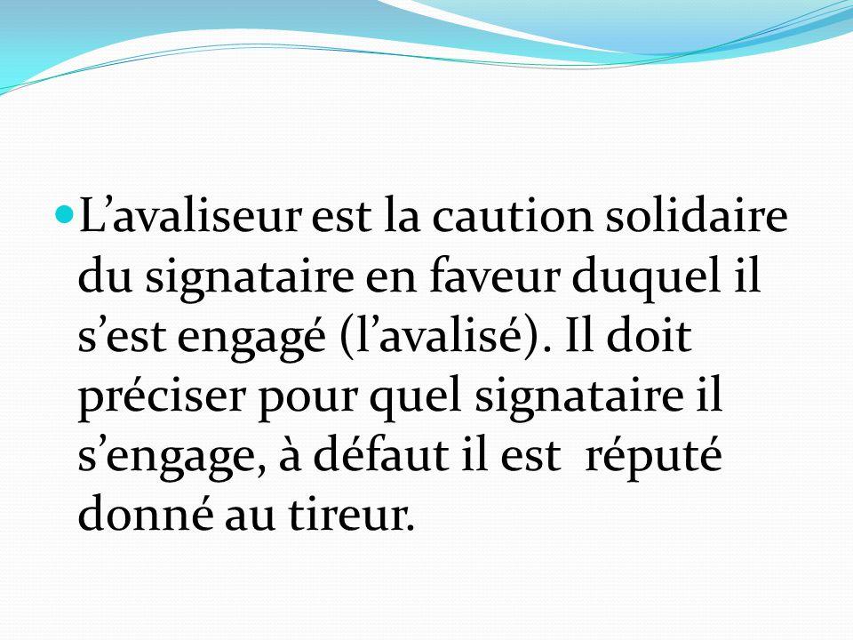 L'avaliseur est la caution solidaire du signataire en faveur duquel il s'est engagé (l'avalisé). Il doit préciser pour quel signataire il s'engage, à