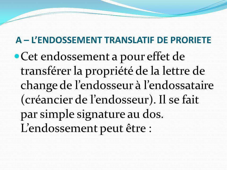 A – L'ENDOSSEMENT TRANSLATIF DE PRORIETE Cet endossement a pour effet de transférer la propriété de la lettre de change de l'endosseur à l'endossatair