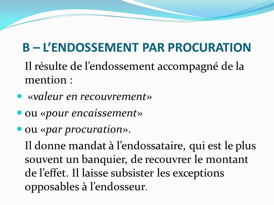 B – L'ENDOSSEMENT PAR PROCURATION Il résulte de l'endossement accompagné de la mention : «valeur en recouvrement» ou «pour encaissement» ou «par procu