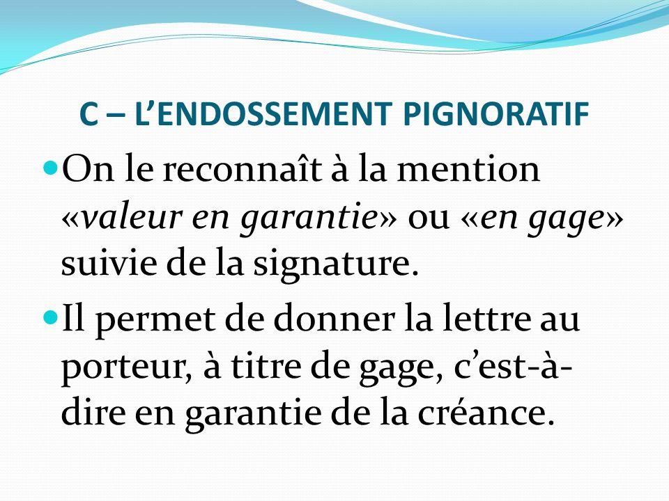 C – L'ENDOSSEMENT PIGNORATIF On le reconnaît à la mention «valeur en garantie» ou «en gage» suivie de la signature. Il permet de donner la lettre au p