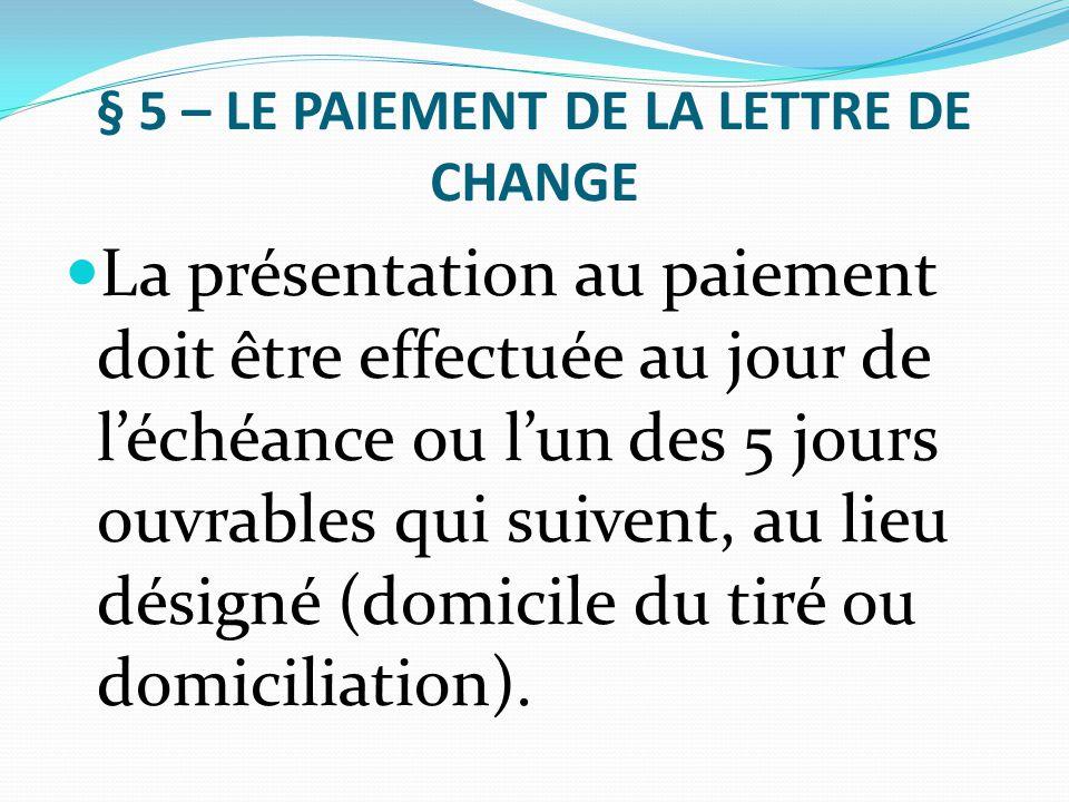 § 5 – LE PAIEMENT DE LA LETTRE DE CHANGE La présentation au paiement doit être effectuée au jour de l'échéance ou l'un des 5 jours ouvrables qui suive