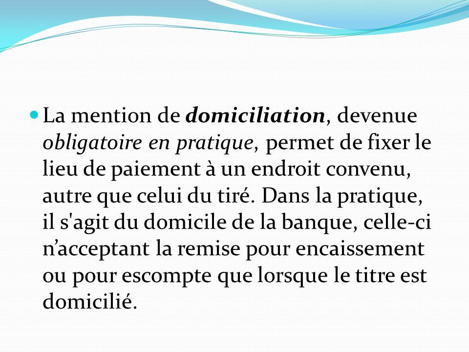 La mention de domiciliation, devenue obligatoire en pratique, permet de fixer le lieu de paiement à un endroit convenu, autre que celui du tiré. Dans