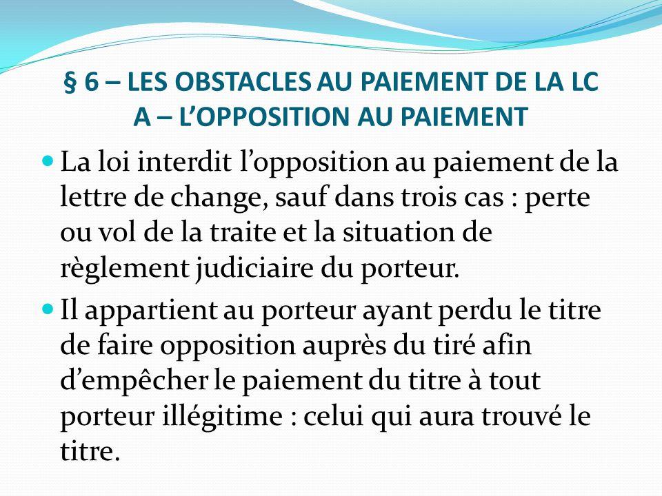 § 6 – LES OBSTACLES AU PAIEMENT DE LA LC A – L'OPPOSITION AU PAIEMENT La loi interdit l'opposition au paiement de la lettre de change, sauf dans trois