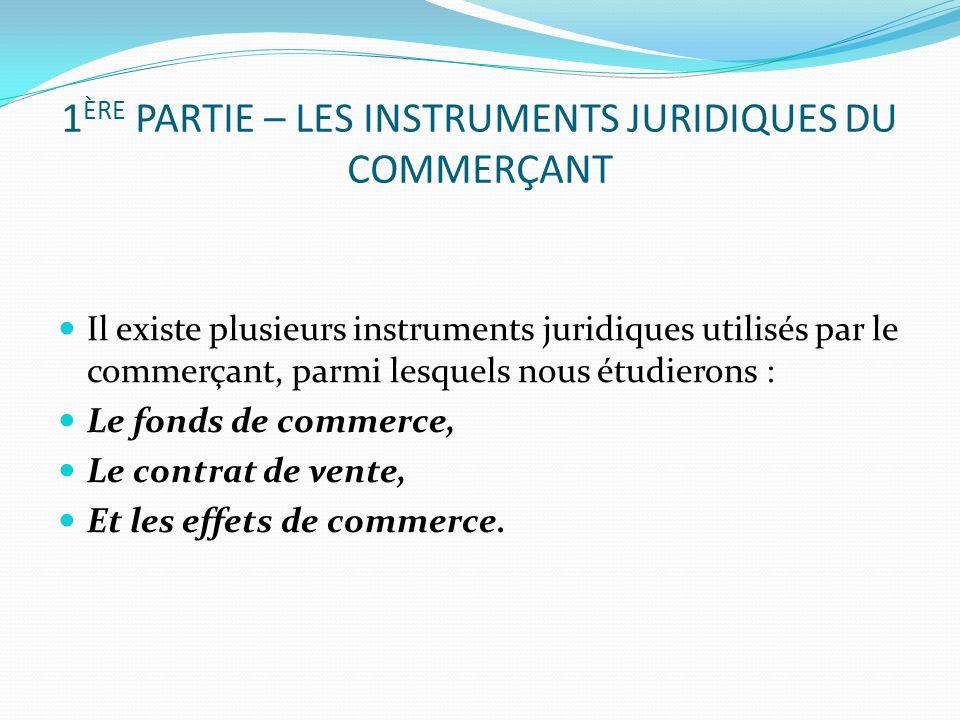 1 ÈRE PARTIE – LES INSTRUMENTS JURIDIQUES DU COMMERÇANT Il existe plusieurs instruments juridiques utilisés par le commerçant, parmi lesquels nous étu