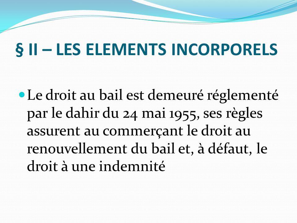 § II – LES ELEMENTS INCORPORELS Le droit au bail est demeuré réglementé par le dahir du 24 mai 1955, ses règles assurent au commerçant le droit au ren