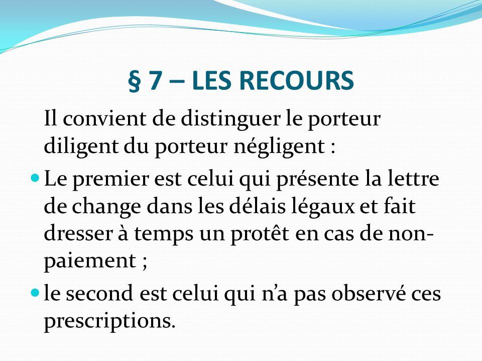 § 7 – LES RECOURS Il convient de distinguer le porteur diligent du porteur négligent : Le premier est celui qui présente la lettre de change dans les
