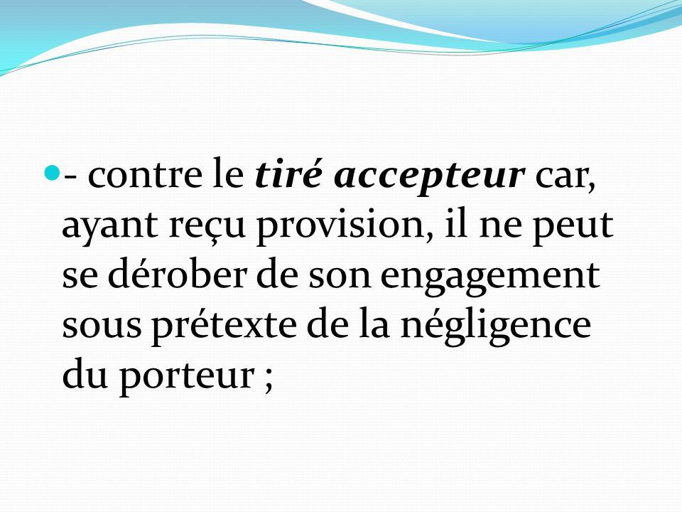 - contre le tiré accepteur car, ayant reçu provision, il ne peut se dérober de son engagement sous prétexte de la négligence du porteur ;