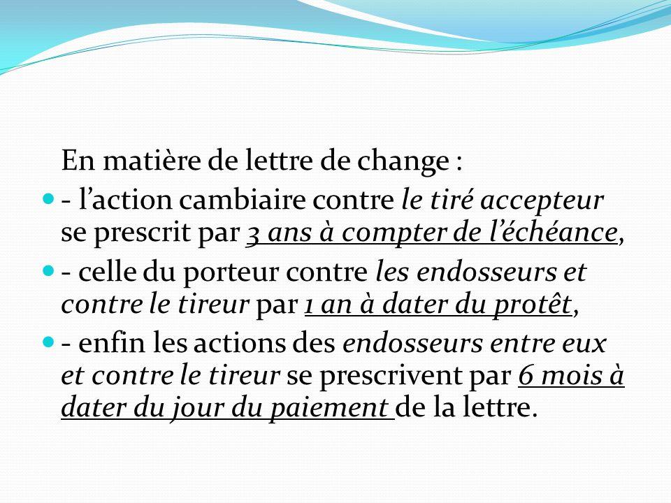 En matière de lettre de change : - l'action cambiaire contre le tiré accepteur se prescrit par 3 ans à compter de l'échéance, - celle du porteur contr