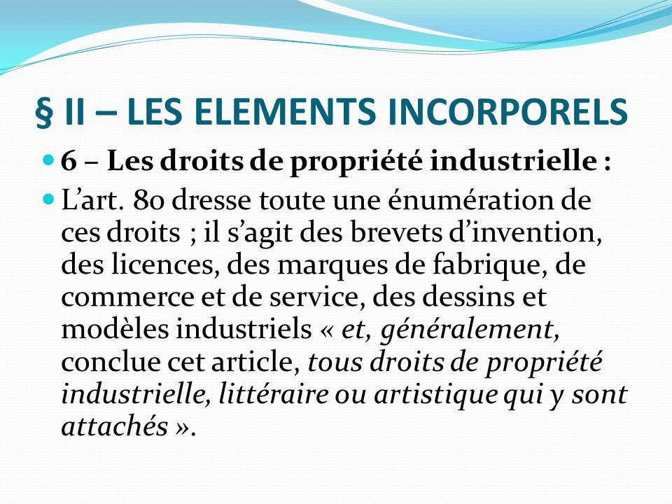 § II – LES ELEMENTS INCORPORELS 6 – Les droits de propriété industrielle : L'art. 80 dresse toute une énumération de ces droits ; il s'agit des brevet