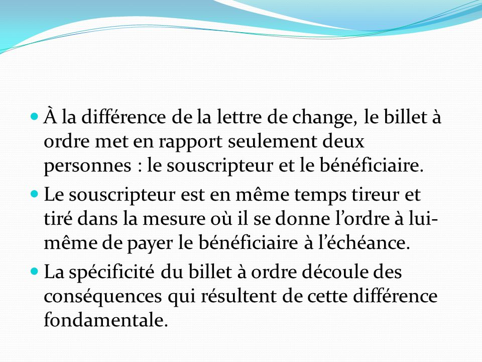 À la différence de la lettre de change, le billet à ordre met en rapport seulement deux personnes : le souscripteur et le bénéficiaire. Le souscripteu