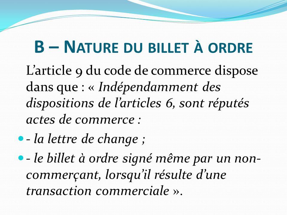 B – N ATURE DU BILLET À ORDRE L'article 9 du code de commerce dispose dans que : « Indépendamment des dispositions de l'articles 6, sont réputés actes