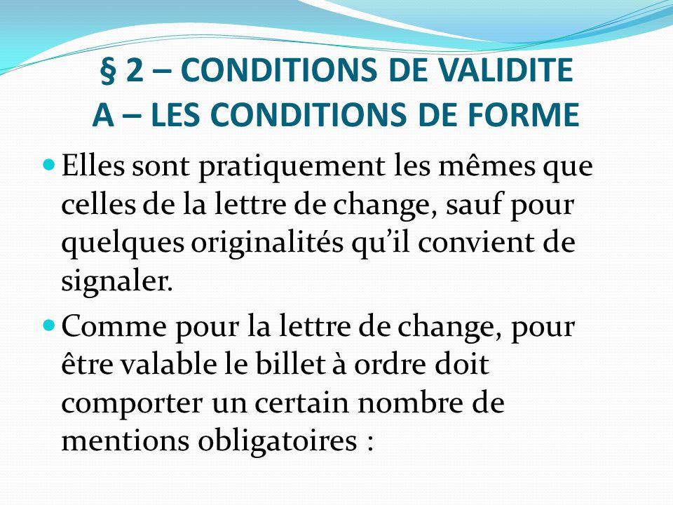 § 2 – CONDITIONS DE VALIDITE A – LES CONDITIONS DE FORME Elles sont pratiquement les mêmes que celles de la lettre de change, sauf pour quelques origi