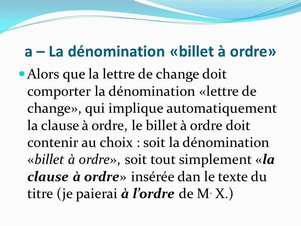 a – La dénomination «billet à ordre» Alors que la lettre de change doit comporter la dénomination «lettre de change», qui implique automatiquement la