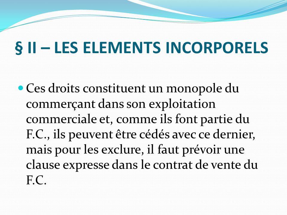 § II – LES ELEMENTS INCORPORELS Ces droits constituent un monopole du commerçant dans son exploitation commerciale et, comme ils font partie du F.C.,