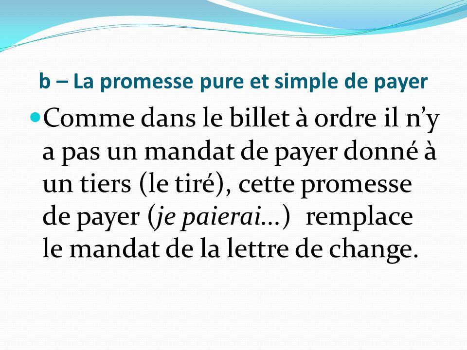 b – La promesse pure et simple de payer Comme dans le billet à ordre il n'y a pas un mandat de payer donné à un tiers (le tiré), cette promesse de pay