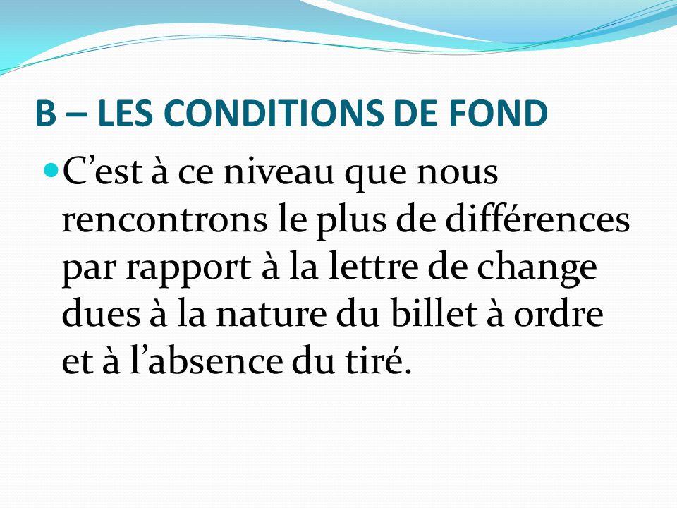 B – LES CONDITIONS DE FOND C'est à ce niveau que nous rencontrons le plus de différences par rapport à la lettre de change dues à la nature du billet