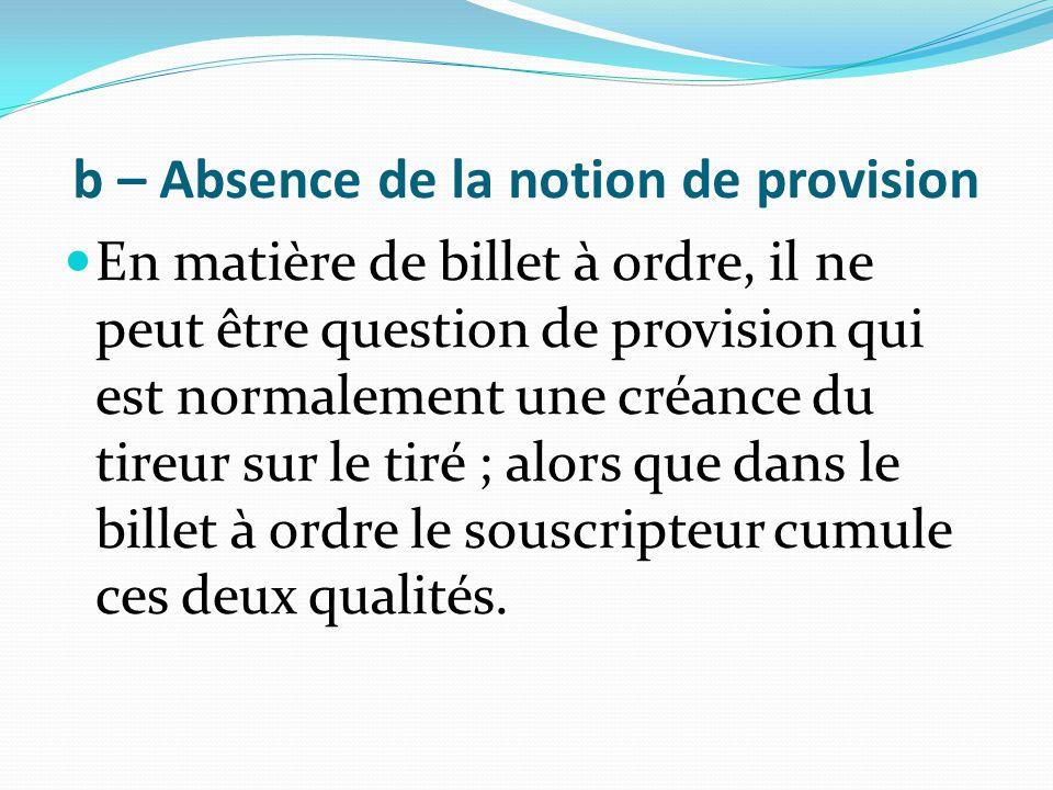 b – Absence de la notion de provision En matière de billet à ordre, il ne peut être question de provision qui est normalement une créance du tireur su