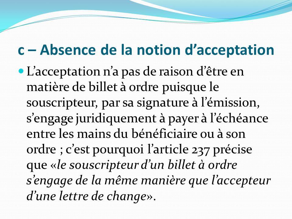 c – Absence de la notion d'acceptation L'acceptation n'a pas de raison d'être en matière de billet à ordre puisque le souscripteur, par sa signature à