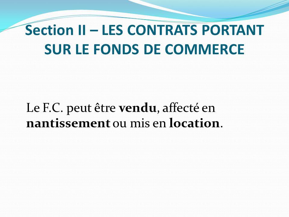 Section II – LES CONTRATS PORTANT SUR LE FONDS DE COMMERCE Le F.C. peut être vendu, affecté en nantissement ou mis en location.