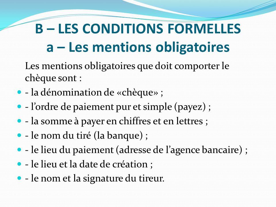 B – LES CONDITIONS FORMELLES a – Les mentions obligatoires Les mentions obligatoires que doit comporter le chèque sont : - la dénomination de «chèque»