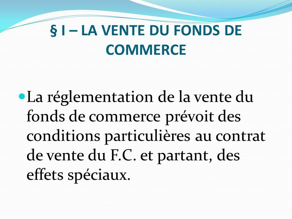 § I – LA VENTE DU FONDS DE COMMERCE La réglementation de la vente du fonds de commerce prévoit des conditions particulières au contrat de vente du F.C
