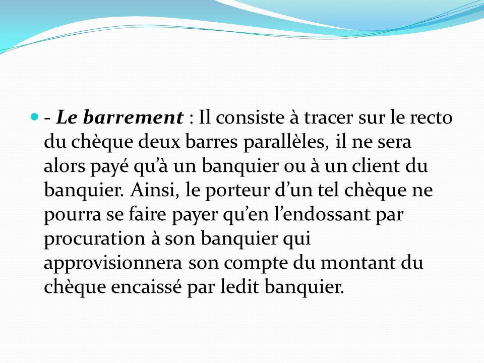 - Le barrement : Il consiste à tracer sur le recto du chèque deux barres parallèles, il ne sera alors payé qu'à un banquier ou à un client du banquier