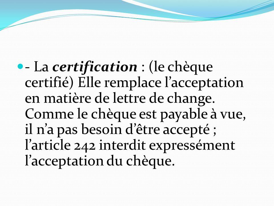 - La certification : (le chèque certifié) Elle remplace l'acceptation en matière de lettre de change. Comme le chèque est payable à vue, il n'a pas be