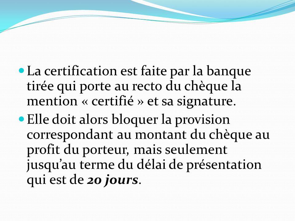 La certification est faite par la banque tirée qui porte au recto du chèque la mention « certifié » et sa signature. Elle doit alors bloquer la provis