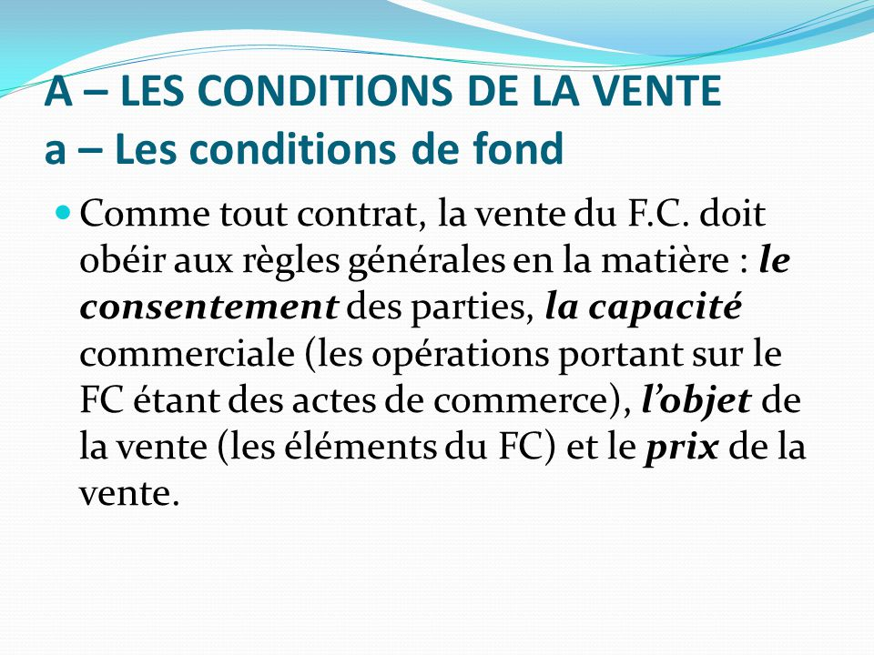 A – LES CONDITIONS DE LA VENTE a – Les conditions de fond Comme tout contrat, la vente du F.C. doit obéir aux règles générales en la matière : le cons