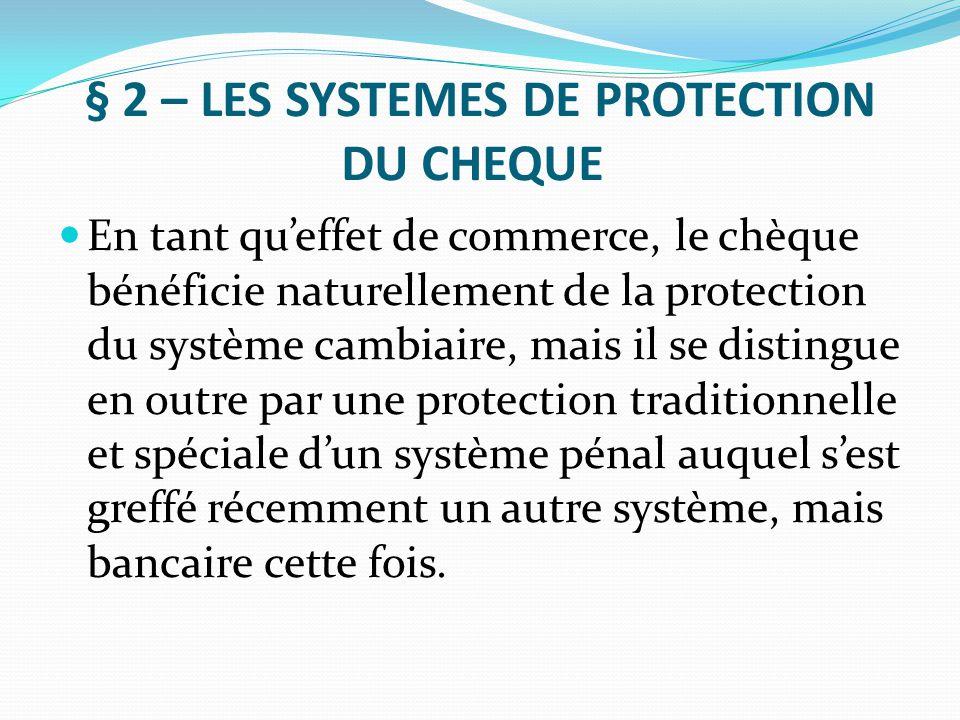 § 2 – LES SYSTEMES DE PROTECTION DU CHEQUE En tant qu'effet de commerce, le chèque bénéficie naturellement de la protection du système cambiaire, mais