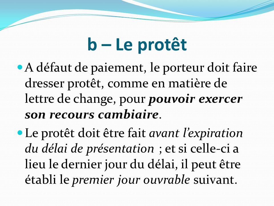 b – Le protêt A défaut de paiement, le porteur doit faire dresser protêt, comme en matière de lettre de change, pour pouvoir exercer son recours cambi