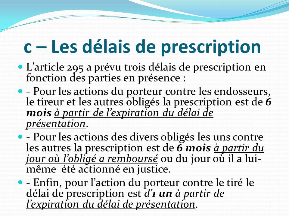 c – Les délais de prescription L'article 295 a prévu trois délais de prescription en fonction des parties en présence : - Pour les actions du porteur