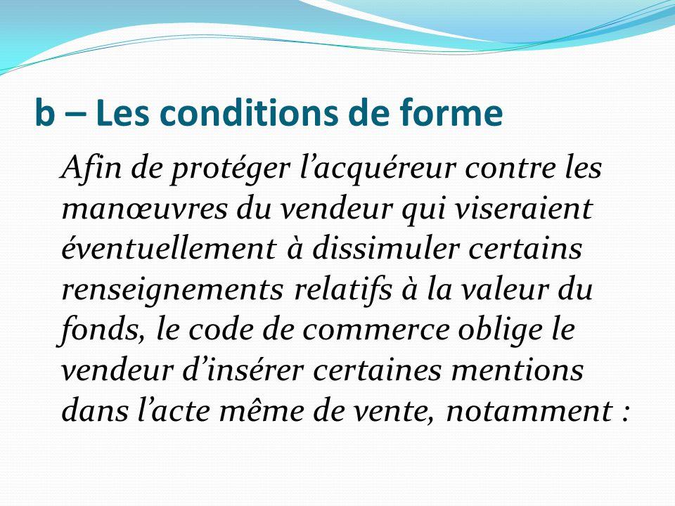 b – Les conditions de forme Afin de protéger l'acquéreur contre les manœuvres du vendeur qui viseraient éventuellement à dissimuler certains renseigne