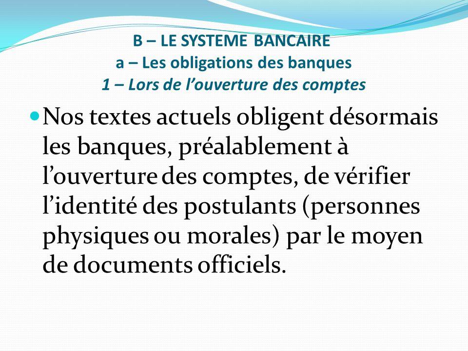 B – LE SYSTEME BANCAIRE a – Les obligations des banques 1 – Lors de l'ouverture des comptes Nos textes actuels obligent désormais les banques, préalab