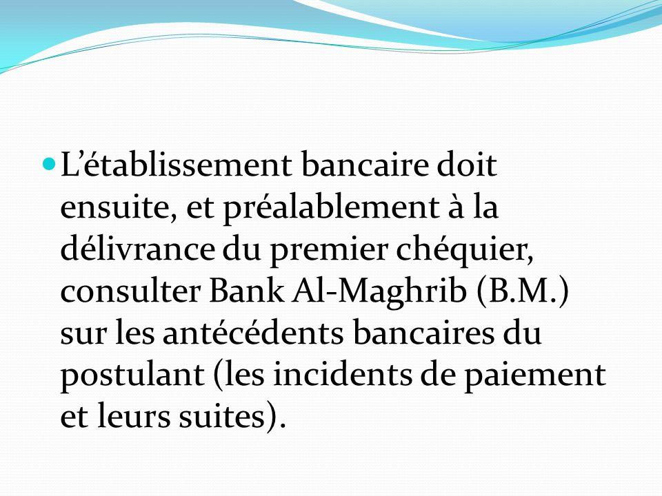 L'établissement bancaire doit ensuite, et préalablement à la délivrance du premier chéquier, consulter Bank Al-Maghrib (B.M.) sur les antécédents banc