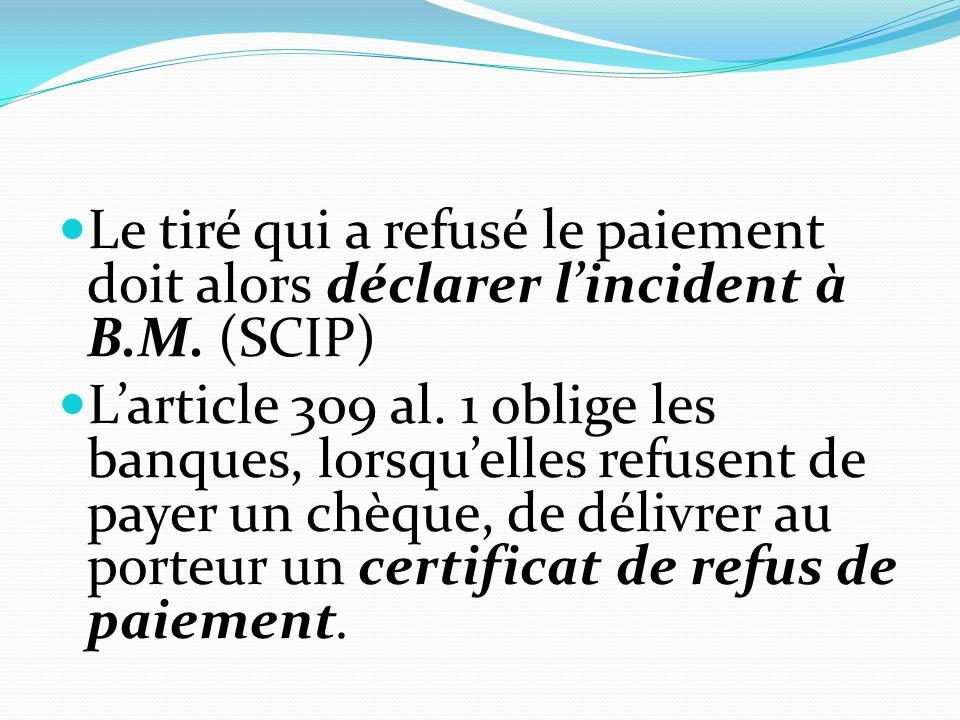 Le tiré qui a refusé le paiement doit alors déclarer l'incident à B.M. (SCIP) L'article 309 al. 1 oblige les banques, lorsqu'elles refusent de payer u